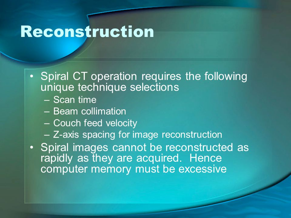 Reconstruction Spiral CT operation requires the following unique technique selections. Scan time. Beam collimation.