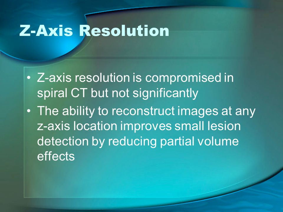 Z-Axis Resolution Z-axis resolution is compromised in spiral CT but not significantly.