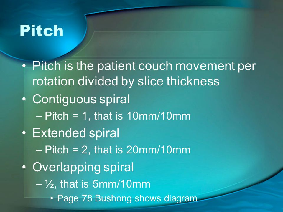Pitch Pitch is the patient couch movement per rotation divided by slice thickness. Contiguous spiral.