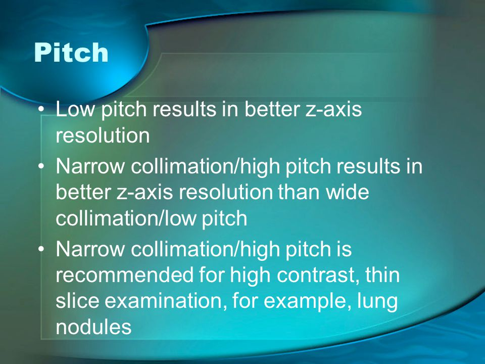 Pitch Low pitch results in better z-axis resolution