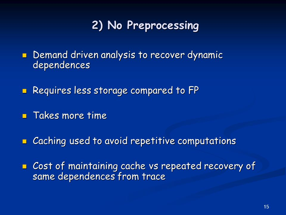 2) No Preprocessing Demand driven analysis to recover dynamic dependences. Requires less storage compared to FP.
