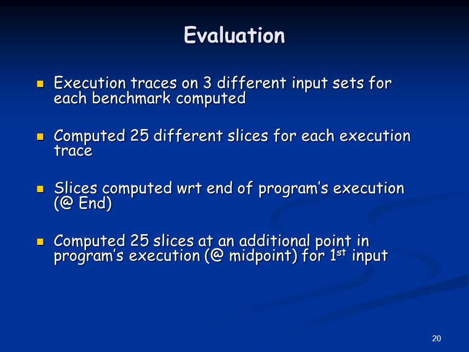 Evaluation Execution traces on 3 different input sets for each benchmark computed. Computed 25 different slices for each execution trace.