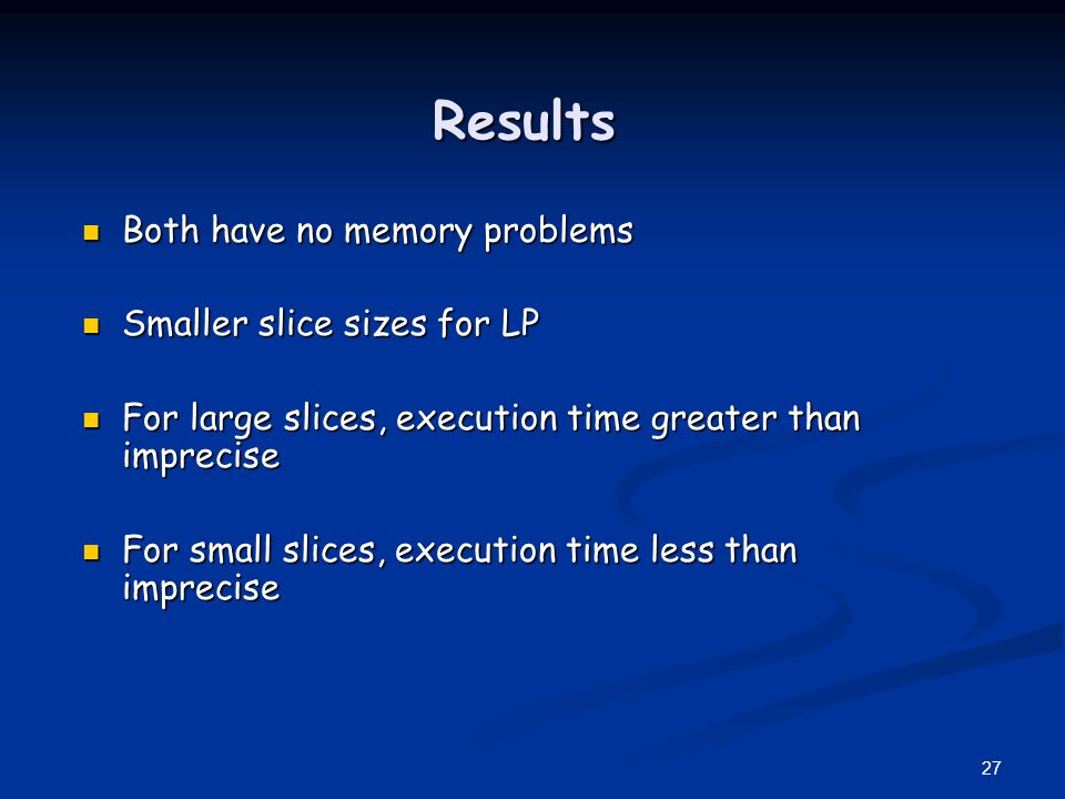 Results Both have no memory problems Smaller slice sizes for LP