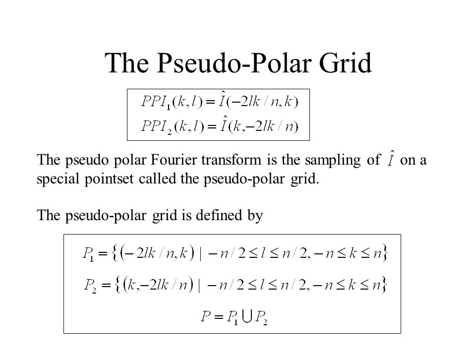The Pseudo-Polar Grid The pseudo polar Fourier transform is the sampling of on a special pointset called the pseudo-polar grid.
