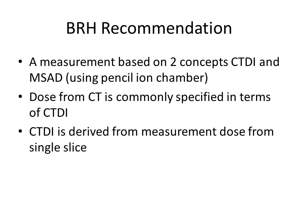 BRH Recommendation A measurement based on 2 concepts CTDI and MSAD (using pencil ion chamber) Dose from CT is commonly specified in terms of CTDI.