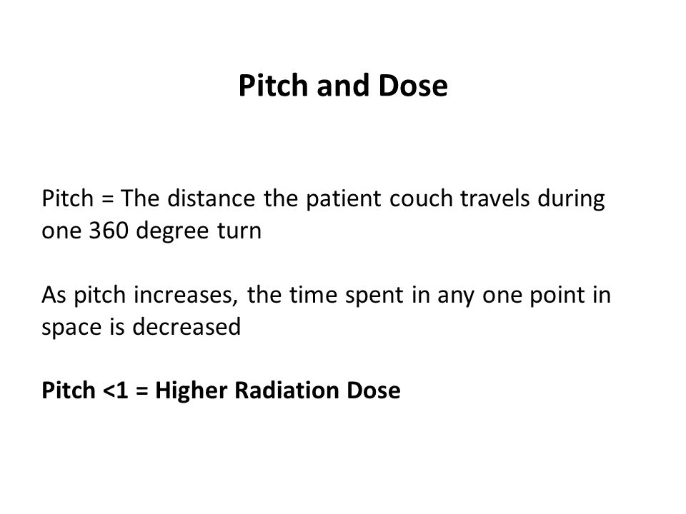 Pitch and Dose Pitch = The distance the patient couch travels during
