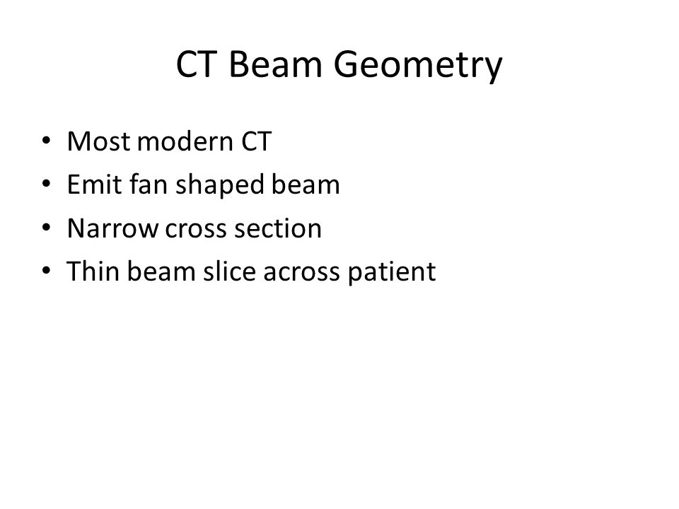 CT Beam Geometry Most modern CT Emit fan shaped beam