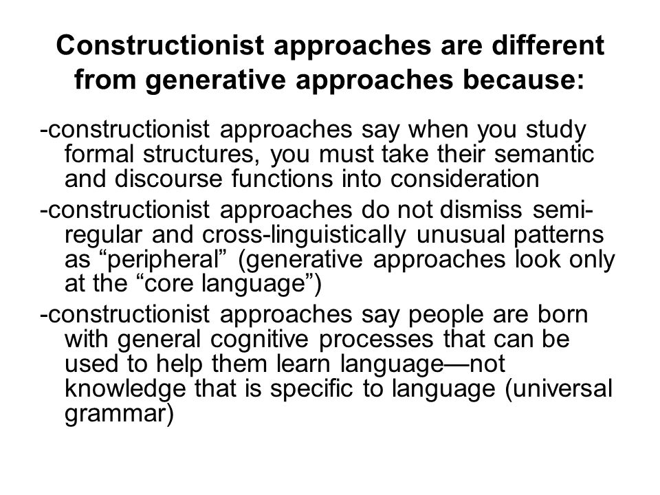 Constructionist approaches are different from generative approaches because: