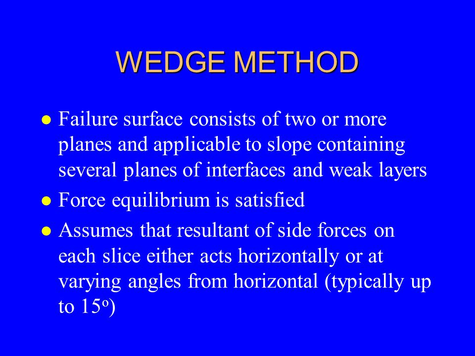WEDGE METHOD Failure surface consists of two or more planes and applicable to slope containing several planes of interfaces and weak layers.