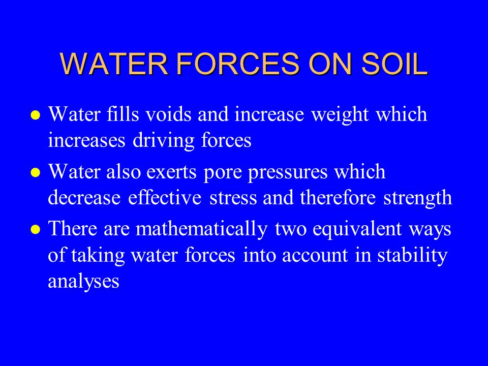 WATER FORCES ON SOIL Water fills voids and increase weight which increases driving forces.