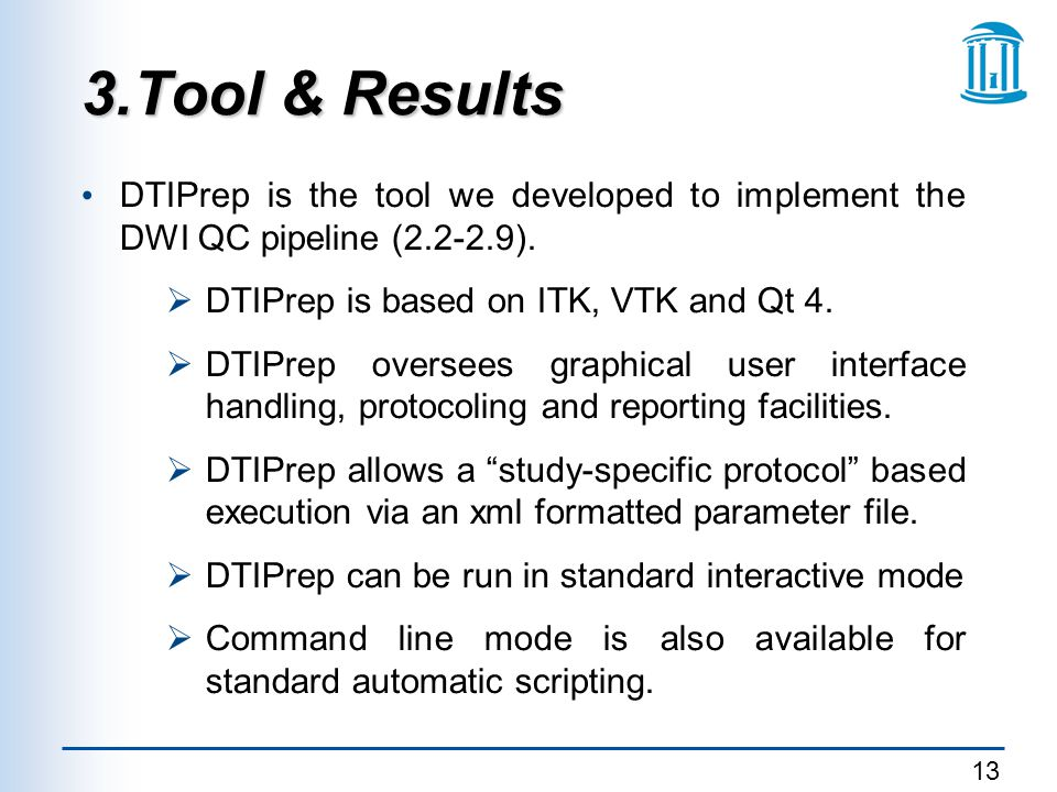 3.Tool & Results DTIPrep is the tool we developed to implement the DWI QC pipeline (2.2-2.9). DTIPrep is based on ITK, VTK and Qt 4.