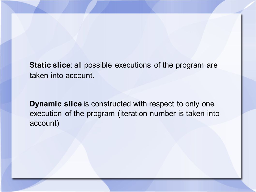 Static slice: all possible executions of the program are taken into account.