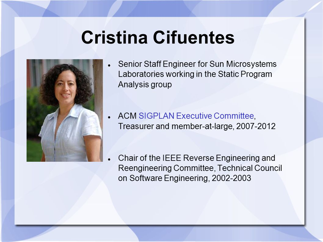 Cristina Cifuentes Senior Staff Engineer for Sun Microsystems Laboratories working in the Static Program Analysis group.