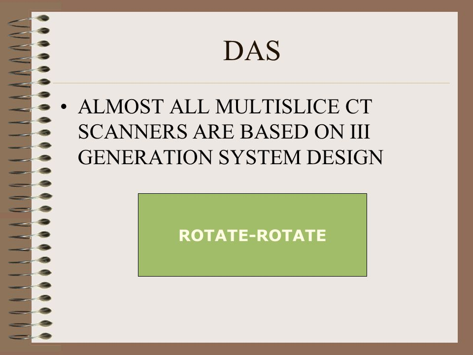 DAS ALMOST ALL MULTISLICE CT SCANNERS ARE BASED ON III GENERATION SYSTEM DESIGN ROTATE-ROTATE
