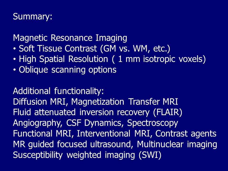 Summary: Magnetic Resonance Imaging. Soft Tissue Contrast (GM vs. WM, etc.) High Spatial Resolution ( 1 mm isotropic voxels)