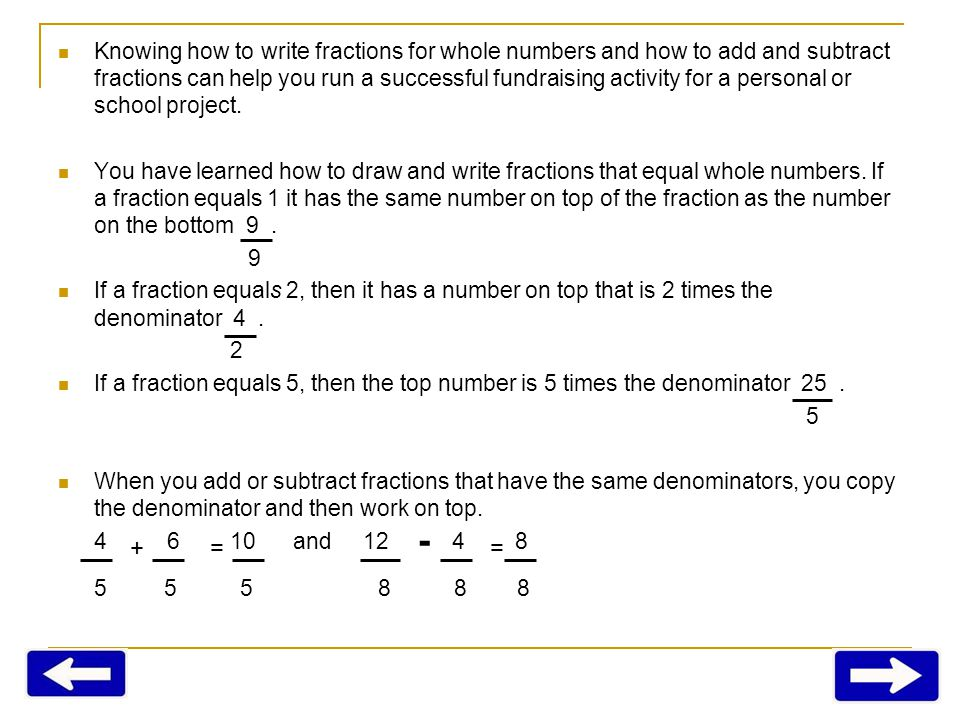 Knowing how to write fractions for whole numbers and how to add and subtract fractions can help you run a successful fundraising activity for a personal or school project.