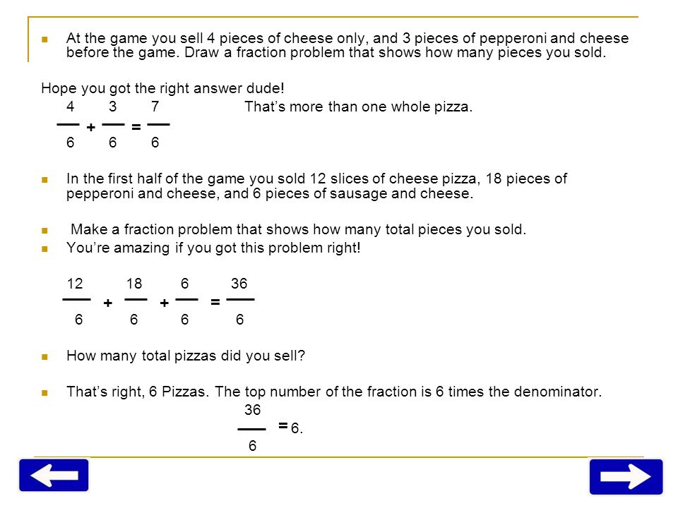 At the game you sell 4 pieces of cheese only, and 3 pieces of pepperoni and cheese before the game. Draw a fraction problem that shows how many pieces you sold.