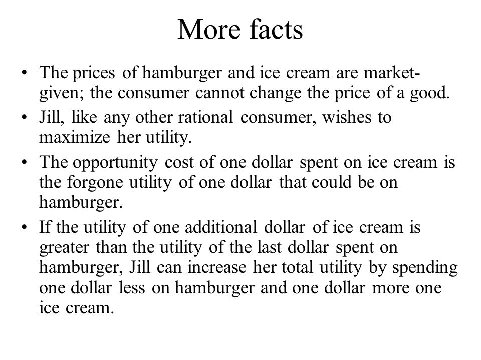 More facts The prices of hamburger and ice cream are market-given; the consumer cannot change the price of a good.