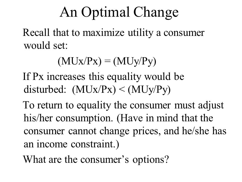 An Optimal Change Recall that to maximize utility a consumer would set: (MUx/Px) = (MUy/Py)