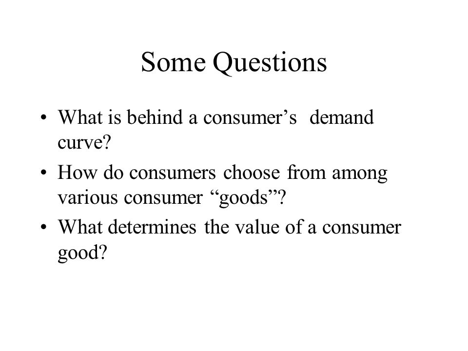 Some Questions What is behind a consumer's demand curve