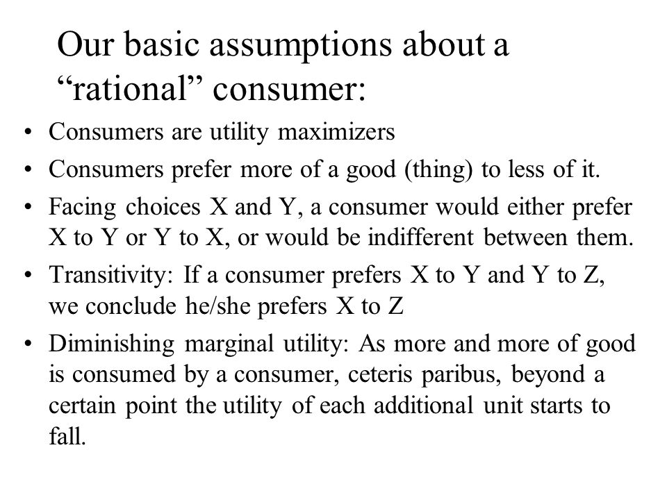 Our basic assumptions about a rational consumer: