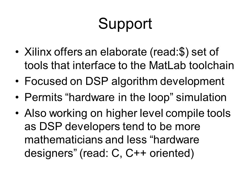 Support Xilinx offers an elaborate (read:$) set of tools that interface to the MatLab toolchain. Focused on DSP algorithm development.