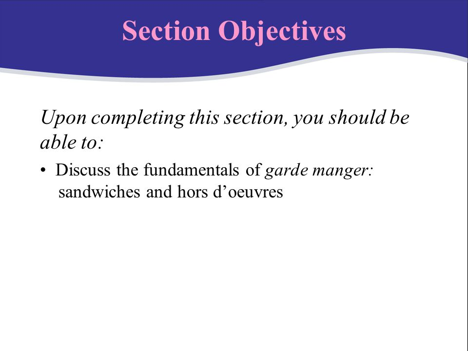 Section Objectives Upon completing this section, you should be able to: Discuss the fundamentals of garde manger: nnsandwiches and hors d'oeuvres.