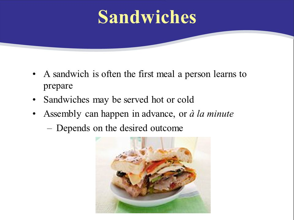 Sandwiches A sandwich is often the first meal a person learns to prepare. Sandwiches may be served hot or cold.