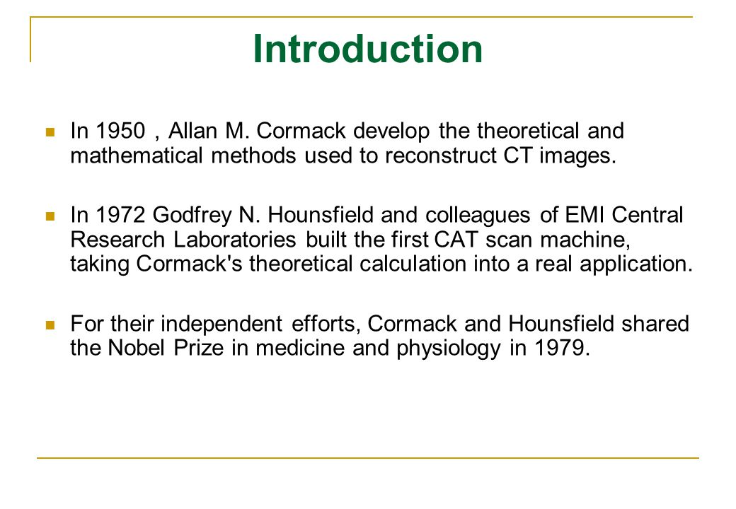 Introduction In 1950,Allan M. Cormack develop the theoretical and mathematical methods used to reconstruct CT images.