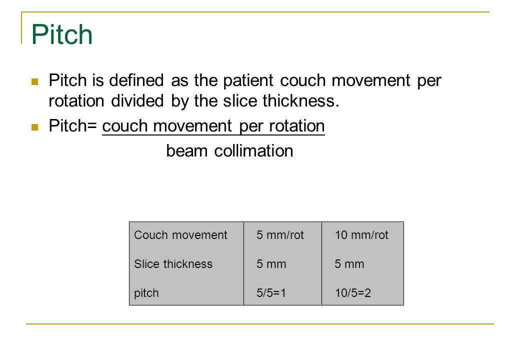 Pitch Pitch is defined as the patient couch movement per rotation divided by the slice thickness. Pitch= couch movement per rotation.