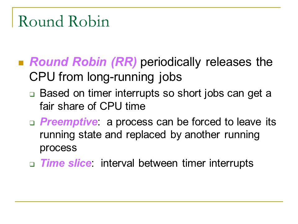 Round Robin Round Robin (RR) periodically releases the CPU from long-running jobs.