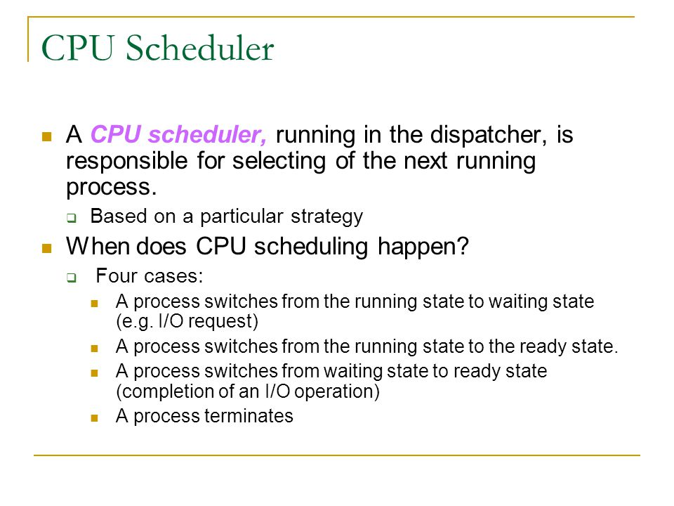 CPU Scheduler A CPU scheduler, running in the dispatcher, is responsible for selecting of the next running process.