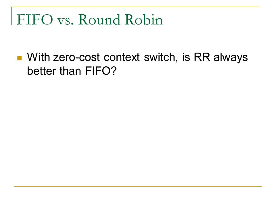 FIFO vs. Round Robin With zero-cost context switch, is RR always better than FIFO