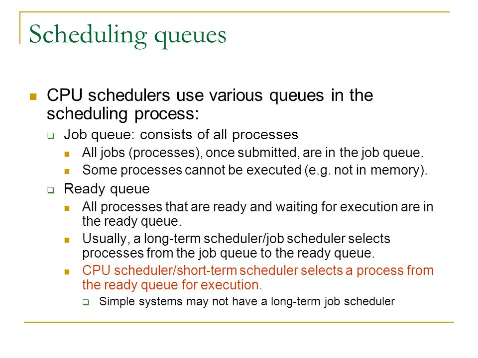 Scheduling queues CPU schedulers use various queues in the scheduling process: Job queue: consists of all processes.