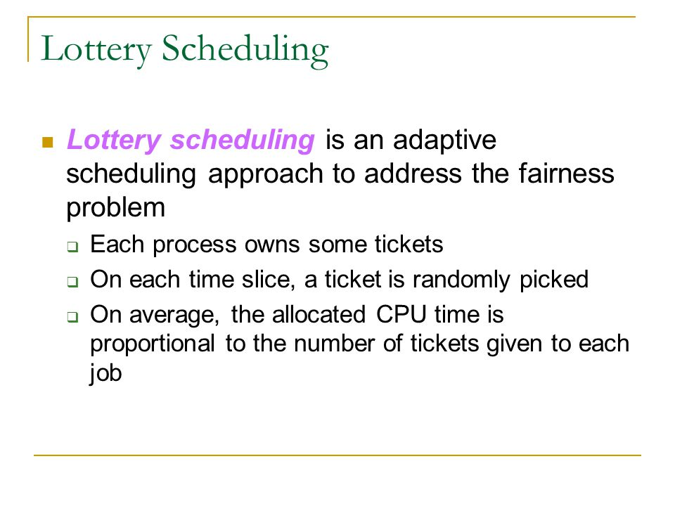 Lottery Scheduling Lottery scheduling is an adaptive scheduling approach to address the fairness problem.