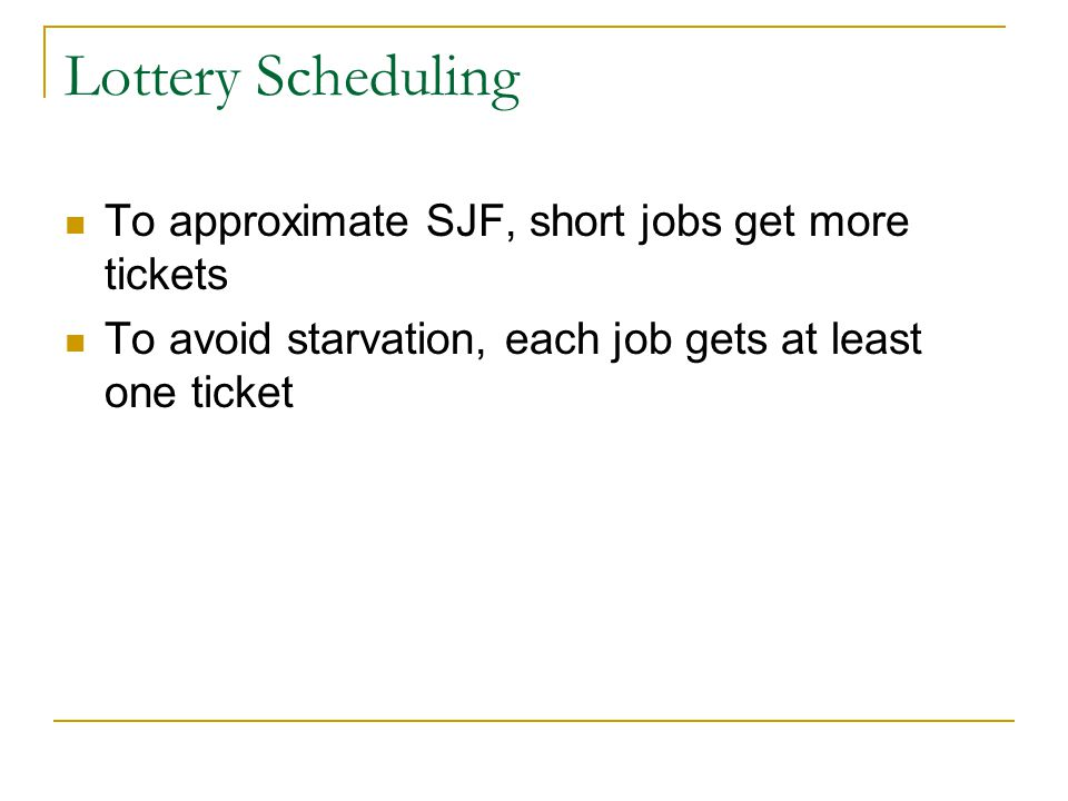 Lottery Scheduling To approximate SJF, short jobs get more tickets