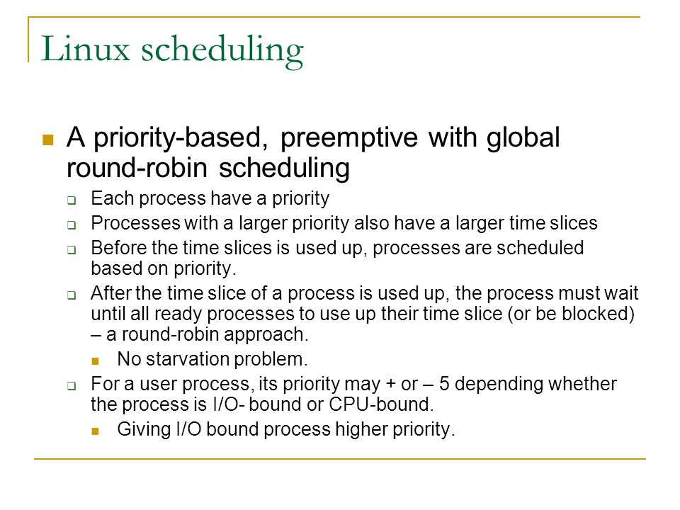 Linux scheduling A priority-based, preemptive with global round-robin scheduling. Each process have a priority.
