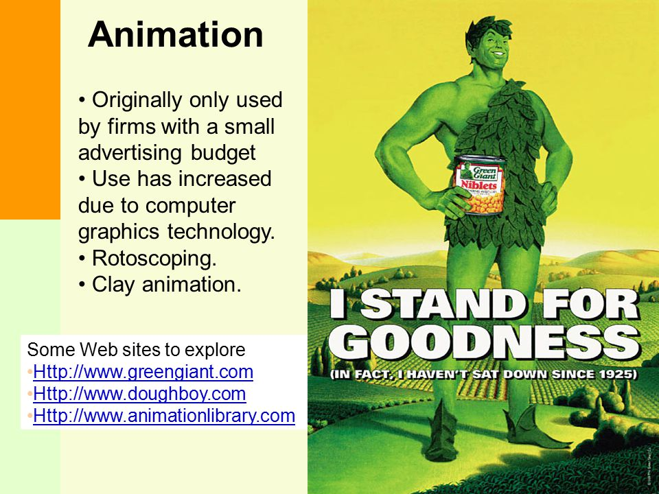 Animation Originally only used by firms with a small advertising budget. Use has increased due to computer graphics technology.