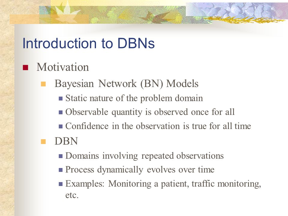 Introduction to DBNs Motivation Bayesian Network (BN) Models DBN