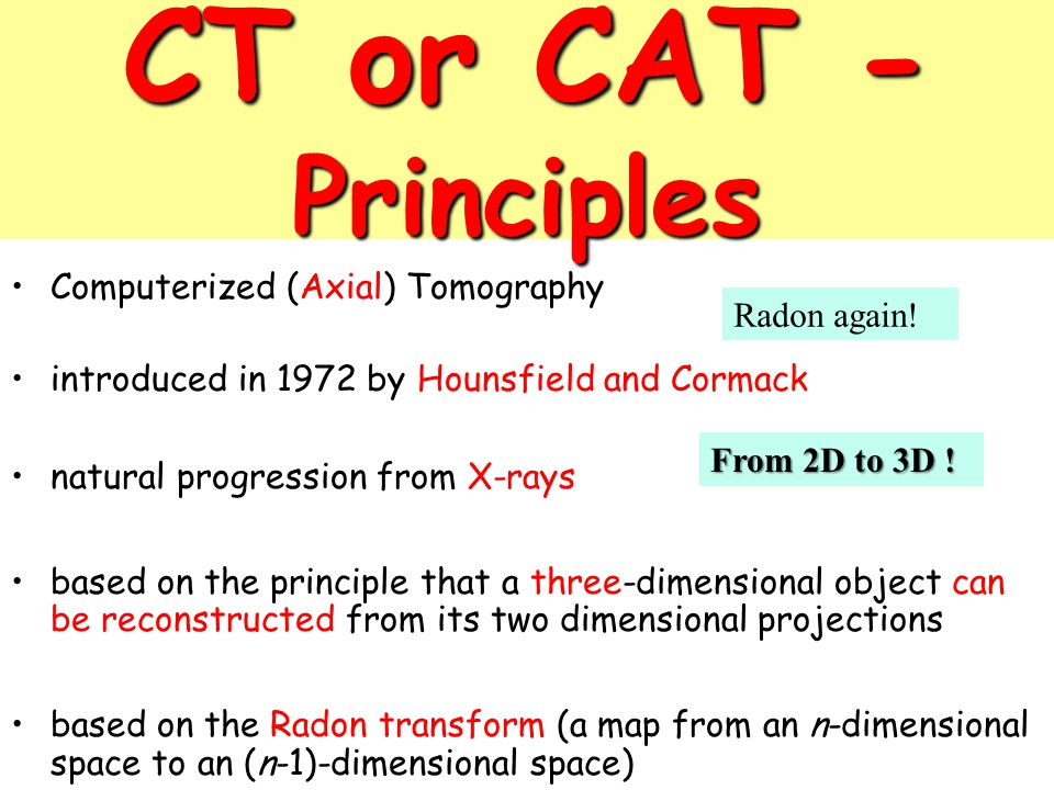 CT or CAT - Principles Computerized (Axial) Tomography Radon again!