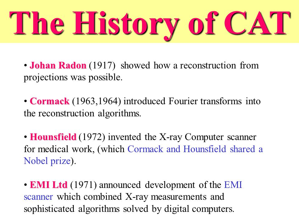 The History of CAT Johan Radon (1917) showed how a reconstruction from projections was possible.