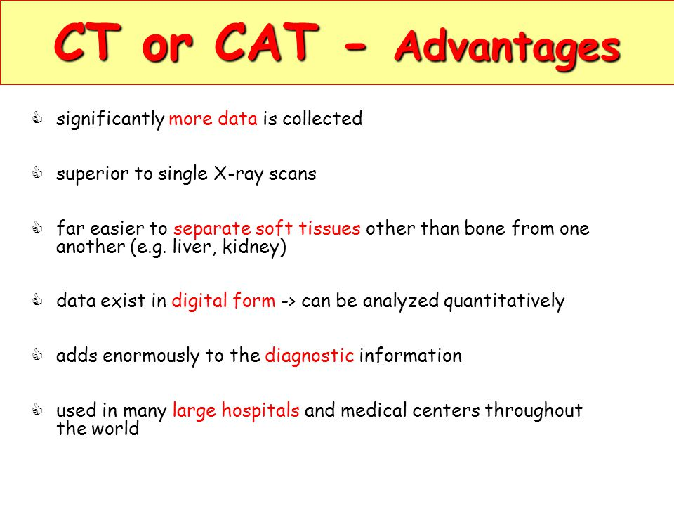 CT or CAT - Advantages significantly more data is collected