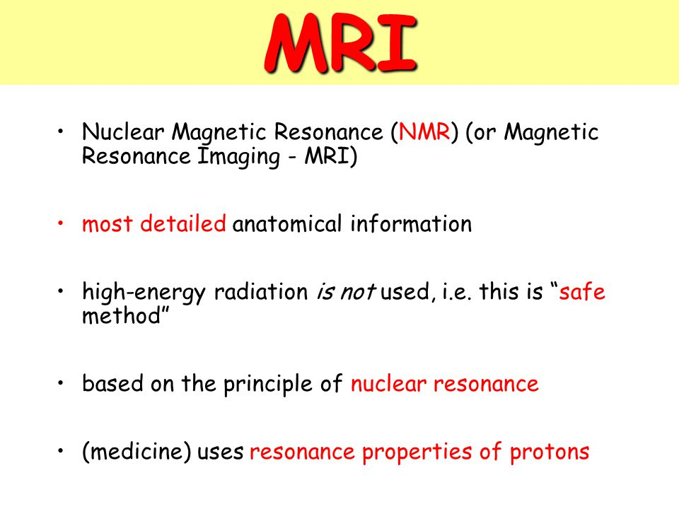 MRI Nuclear Magnetic Resonance (NMR) (or Magnetic Resonance Imaging - MRI) most detailed anatomical information.