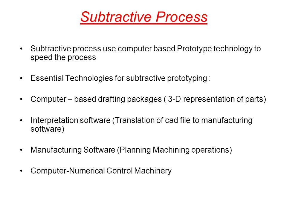 Subtractive Process Subtractive process use computer based Prototype technology to speed the process.
