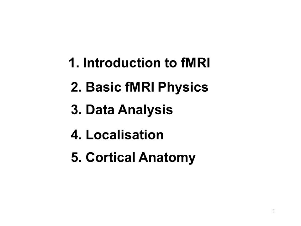 1. Introduction to fMRI 2. Basic fMRI Physics 3. Data Analysis 4. Localisation 5. Cortical Anatomy