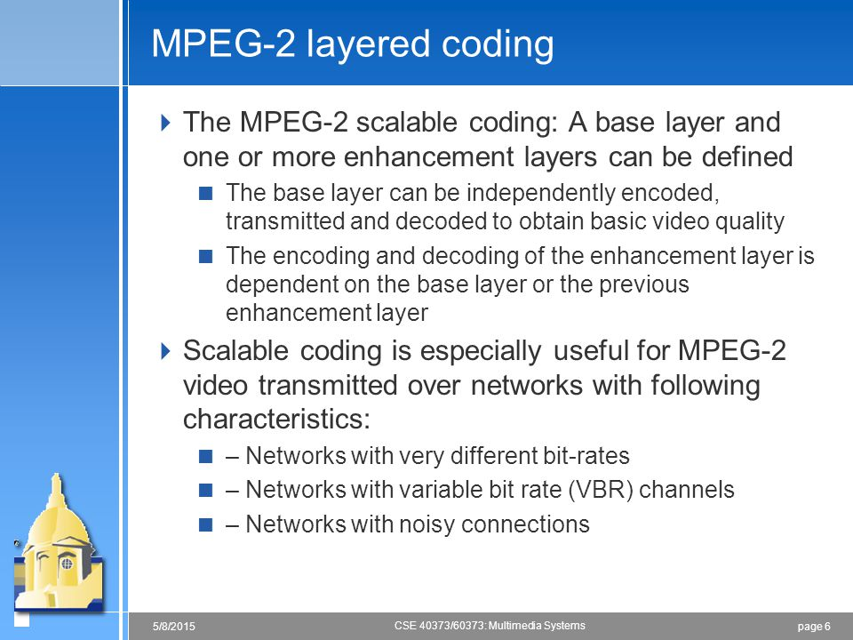 MPEG-2 layered coding The MPEG-2 scalable coding: A base layer and one or more enhancement layers can be defined.