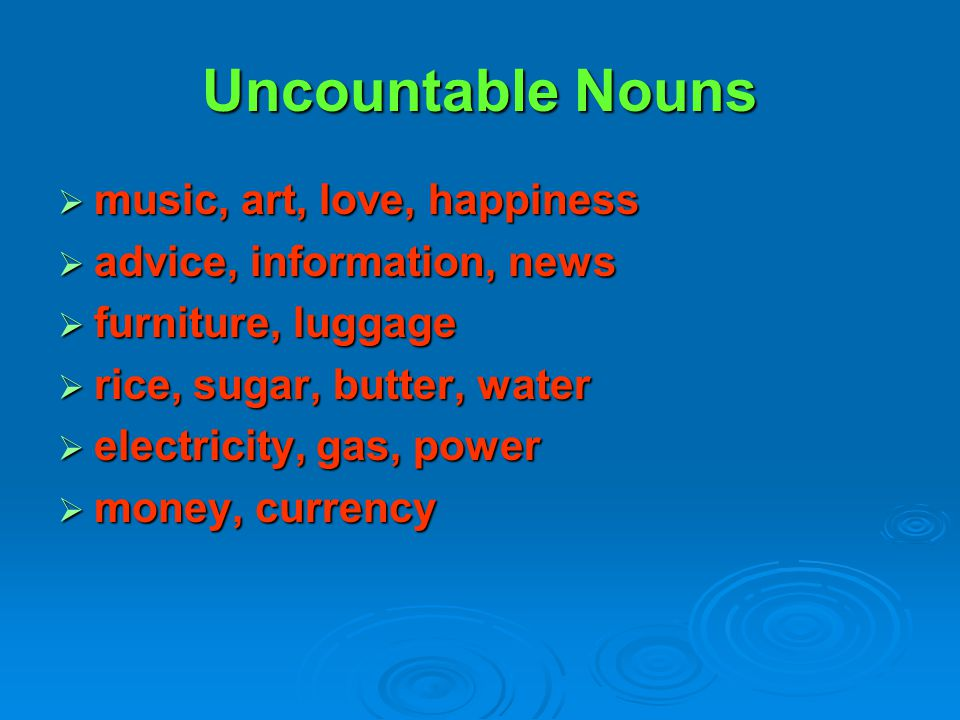 Uncountable Nouns music, art, love, happiness
