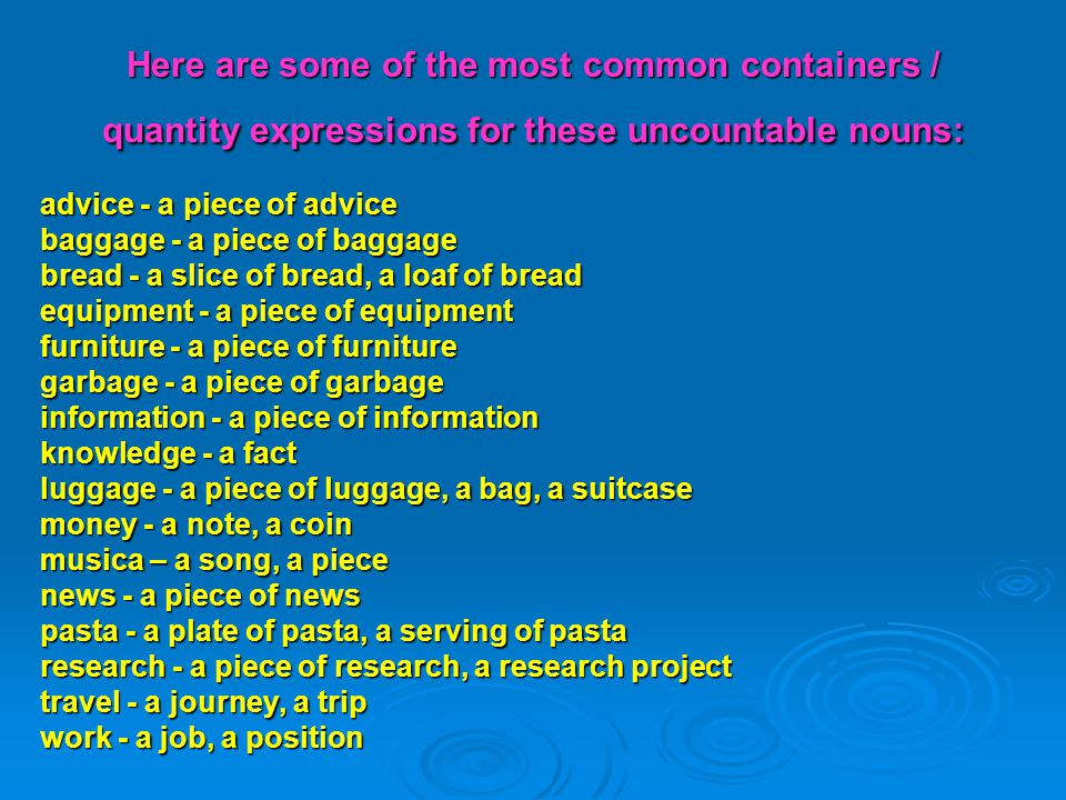 Here are some of the most common containers / quantity expressions for these uncountable nouns: