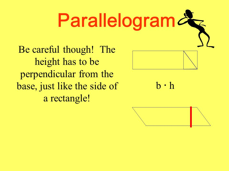 Parallelogram Be careful though! The height has to be perpendicular from the base, just like the side of a rectangle!