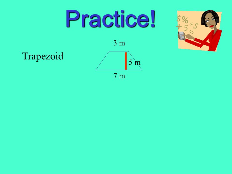 Practice! 3 m Trapezoid 5 m 7 m